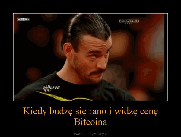 Kiedy budzę się rano i widzę cenę Bitcoina –