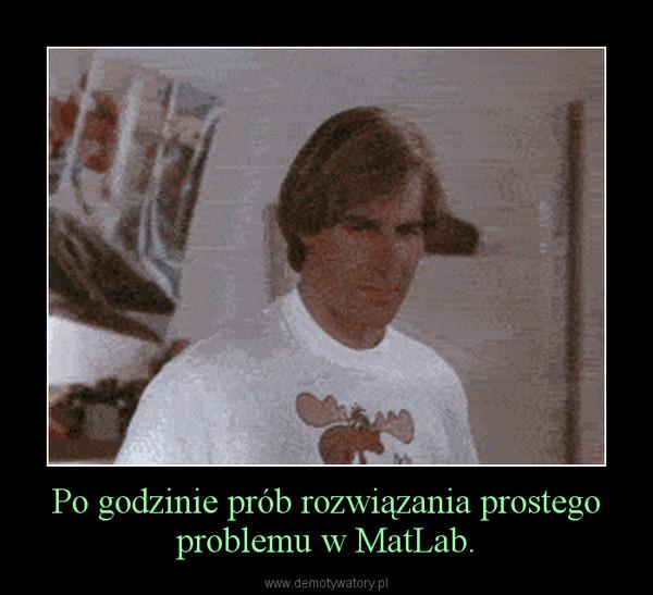 Po godzinie prób rozwiązania prostego problemu w MatLab. –