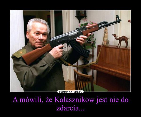 A mówili, że Kałasznikow jest nie do zdarcia... –