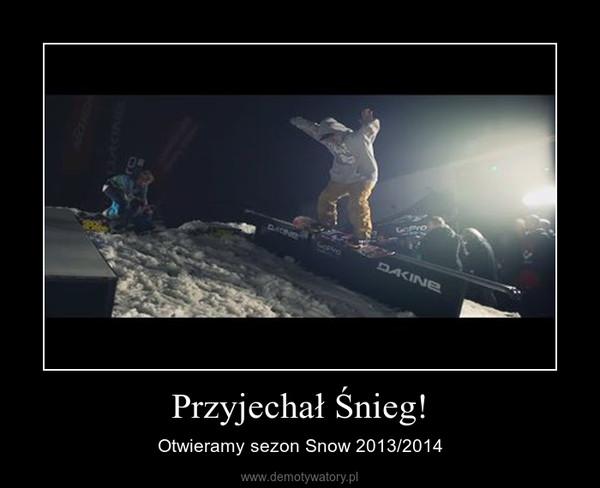Przyjechał Śnieg! – Otwieramy sezon Snow 2013/2014