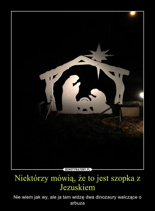 Niektórzy mówią, że to jest szopka z Jezuskiem – Nie wiem jak wy, ale ja tam widzę dwa dinozaury walczące o arbuza