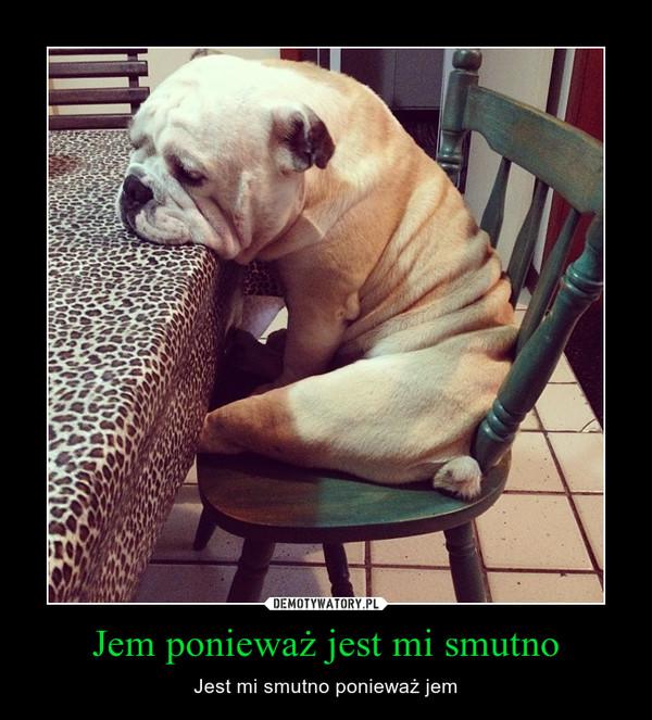 Jem ponieważ jest mi smutno – Jest mi smutno ponieważ jem