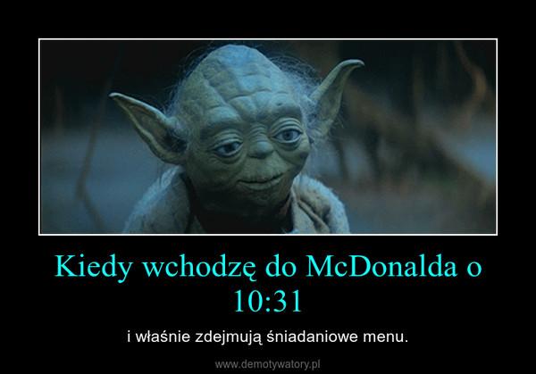Kiedy wchodzę do McDonalda o 10:31 – i właśnie zdejmują śniadaniowe menu.