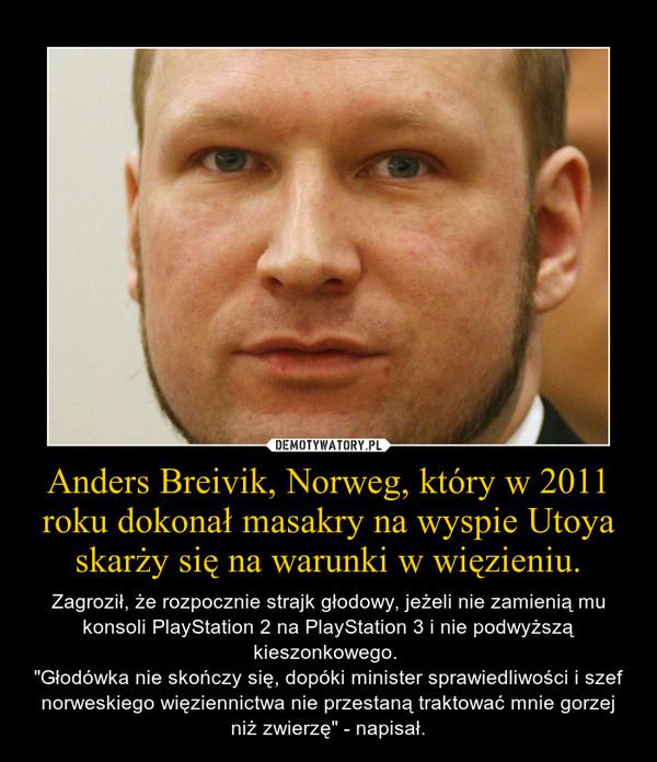 """Anders Breivik, Norweg, który w 2011 roku dokonał masakry na wyspie Utoya skarży się na warunki w więzieniu. – Zagroził, że rozpocznie strajk głodowy, jeżeli nie zamienią mu konsoli PlayStation 2 na PlayStation 3 i nie podwyższą kieszonkowego. """"Głodówka nie skończy się, dopóki minister sprawiedliwości i szef norweskiego więziennictwa nie przestaną traktować mnie gorzej niż zwierzę"""" - napisał."""