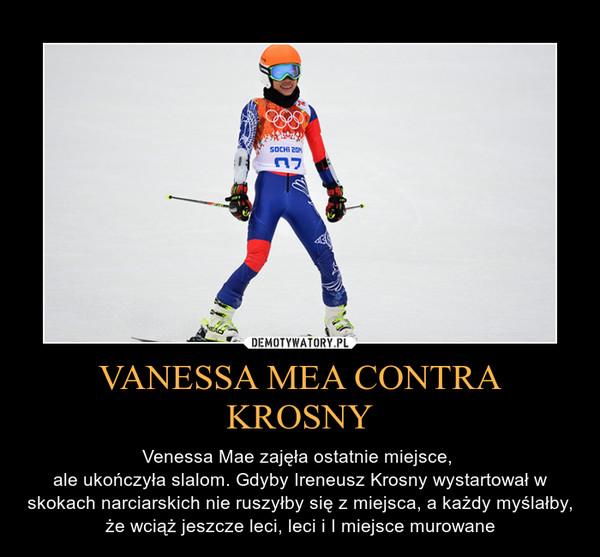 VANESSA MEA CONTRA KROSNY – Venessa Mae zajęła ostatnie miejsce, ale ukończyła slalom. Gdyby Ireneusz Krosny wystartował w skokach narciarskich nie ruszyłby się z miejsca, a każdy myślałby, że wciąż jeszcze leci, leci i I miejsce murowane