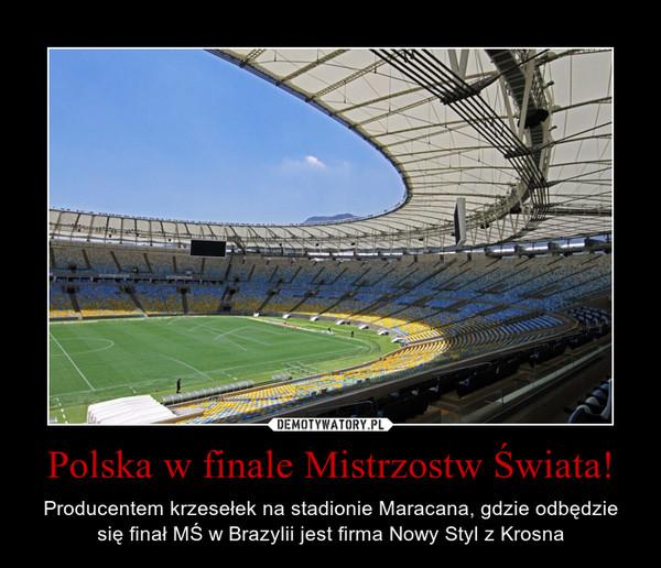Polska w finale Mistrzostw Świata! – Producentem krzesełek na stadionie Maracana, gdzie odbędzie się finał MŚ w Brazylii jest firma Nowy Styl z Krosna