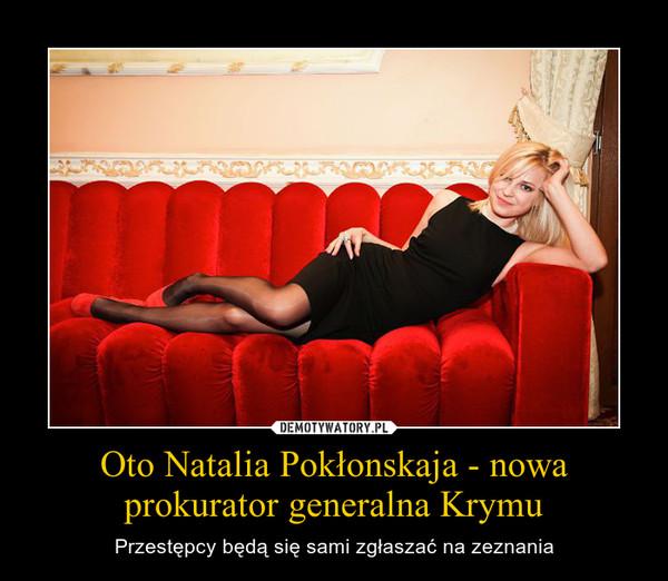 Oto Natalia Pokłonskaja - nowa prokurator generalna Krymu – Przestępcy będą się sami zgłaszać na zeznania