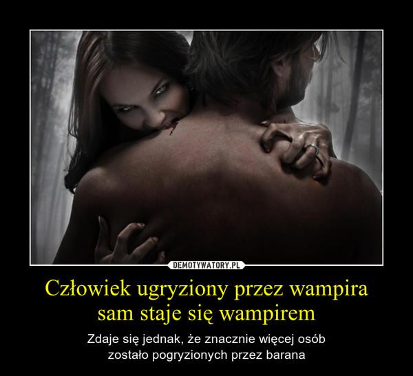 Człowiek ugryziony przez wampirasam staje się wampirem – Zdaje się jednak, że znacznie więcej osóbzostało pogryzionych przez barana