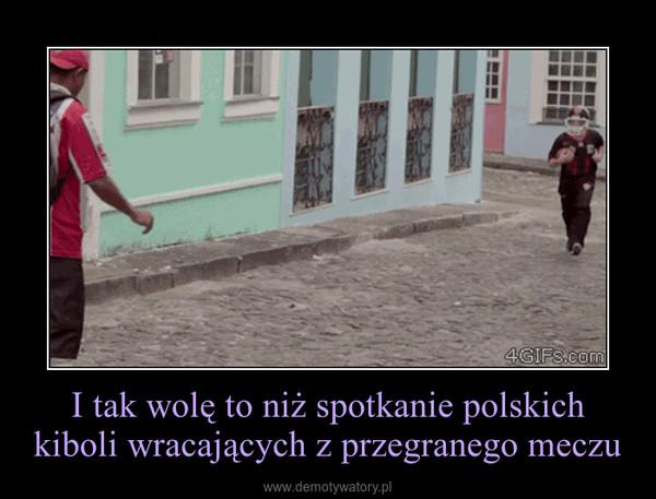 I tak wolę to niż spotkanie polskich kiboli wracających z przegranego meczu –