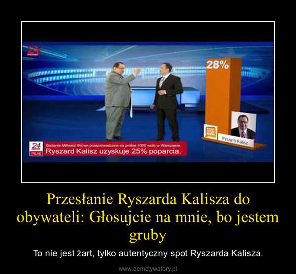 Przesłanie Ryszarda Kalisza do obywateli: Głosujcie na mnie, bo jestem gruby – To nie jest żart, tylko autentyczny spot Ryszarda Kalisza.