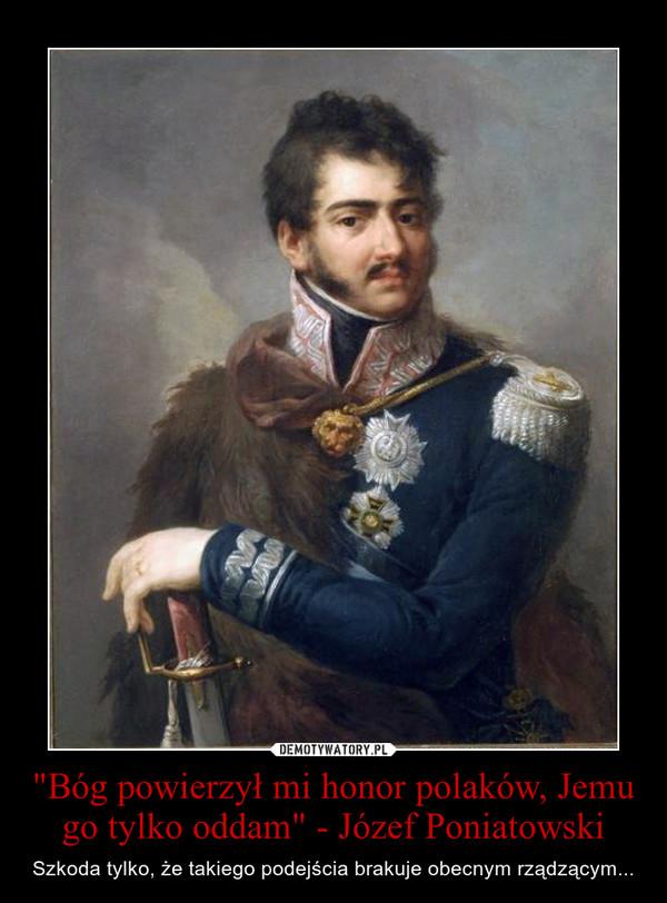 """""""Bóg powierzył mi honor polaków, Jemu go tylko oddam"""" - Józef Poniatowski – Szkoda tylko, że takiego podejścia brakuje obecnym rządzącym..."""