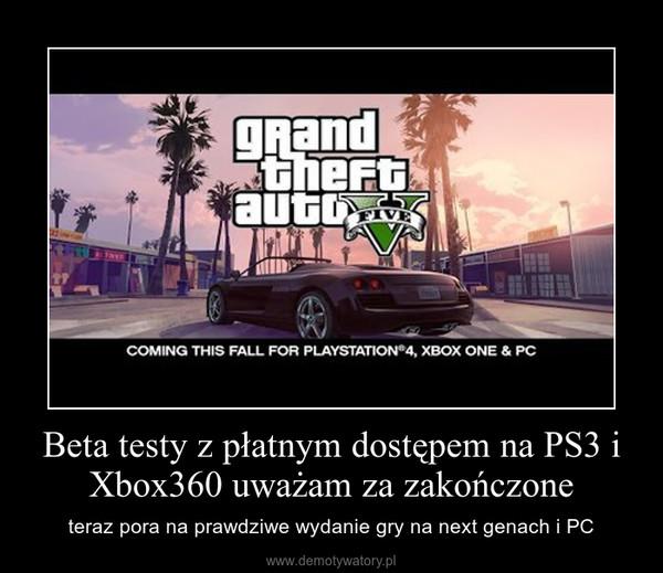 Beta testy z płatnym dostępem na PS3 i Xbox360 uważam za zakończone – teraz pora na prawdziwe wydanie gry na next genach i PC