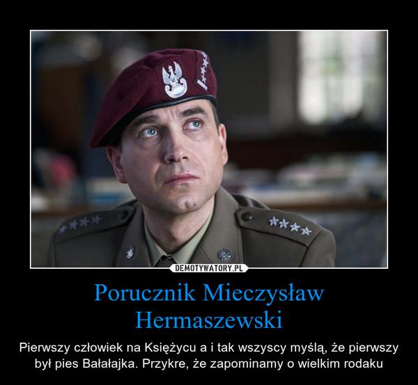 Porucznik Mieczysław Hermaszewski – Pierwszy człowiek na Księżycu a i tak wszyscy myślą, że pierwszy był pies Bałałajka. Przykre, że zapominamy o wielkim rodaku