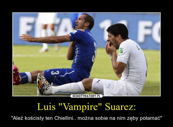 """Luis """"Vampire"""" Suarez: – """"Ależ kościsty ten Chiellini.. można sobie na nim zęby połamać"""""""