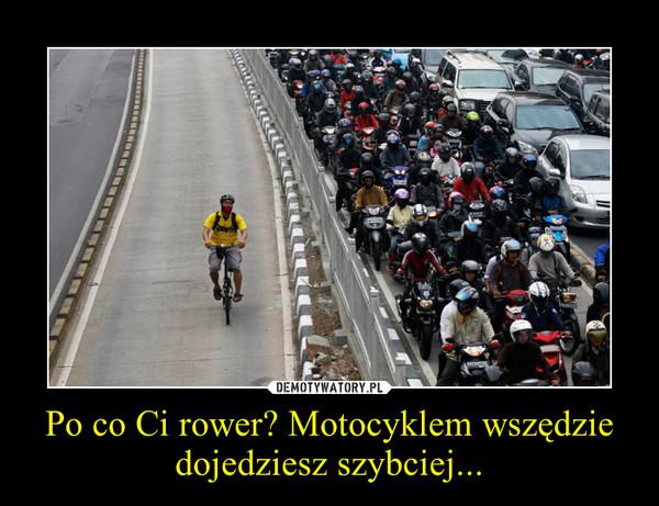 Po co Ci rower? Motocyklem wszędzie dojedziesz szybciej... –