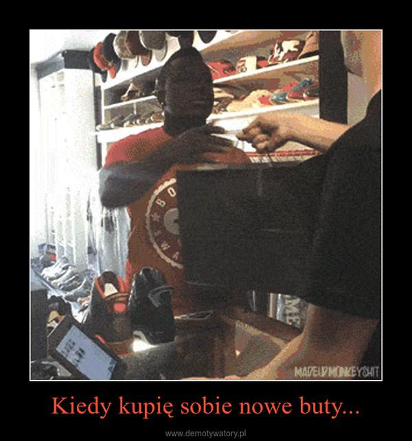 Kiedy kupię sobie nowe buty... –