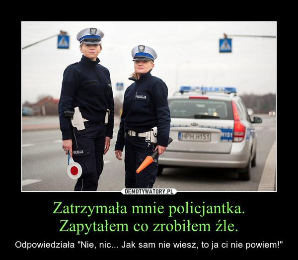 """Zatrzymała mnie policjantka.Zapytałem co zrobiłem źle. – Odpowiedziała """"Nie, nic... Jak sam nie wiesz, to ja ci nie powiem!"""""""