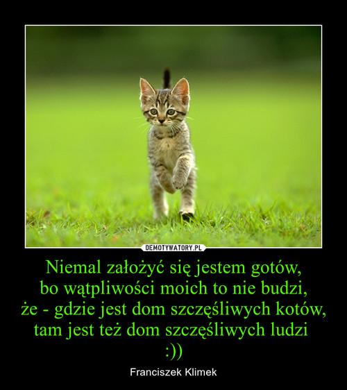 Niemal założyć się jestem gotów, bo wątpliwości moich to nie budzi, że - gdzie jest dom szczęśliwych kotów, tam jest też dom szczęśliwych ludzi  :))