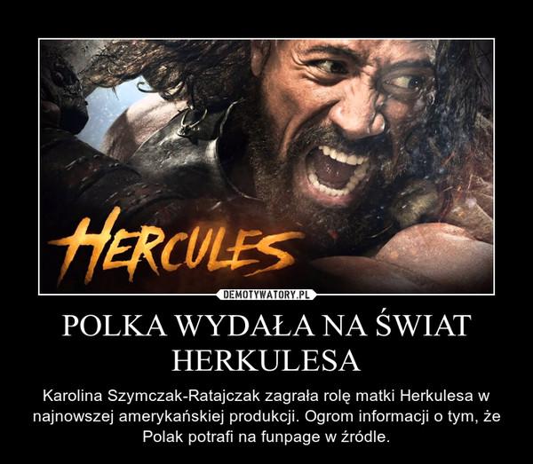 POLKA WYDAŁA NA ŚWIAT HERKULESA – Karolina Szymczak-Ratajczak zagrała rolę matki Herkulesa w najnowszej amerykańskiej produkcji. Ogrom informacji o tym, że Polak potrafi na funpage w źródle.