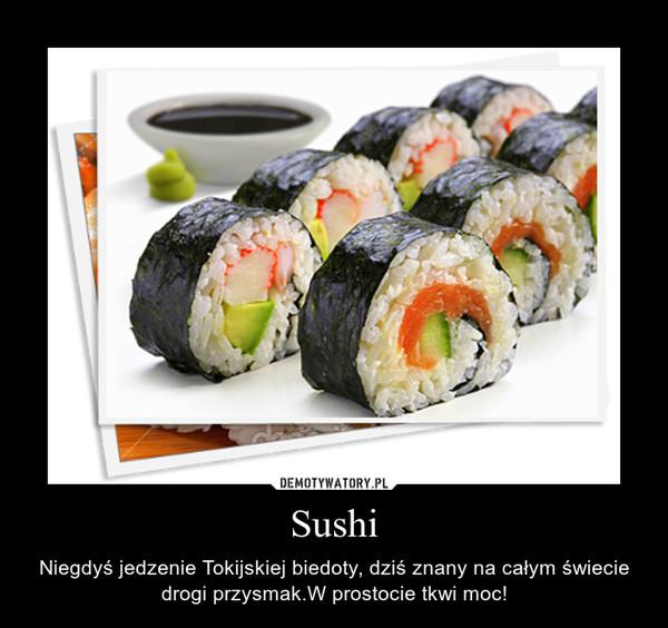 Sushi – Niegdyś jedzenie Tokijskiej biedoty, dziś znany na całym świecie drogi przysmak.W prostocie tkwi moc!