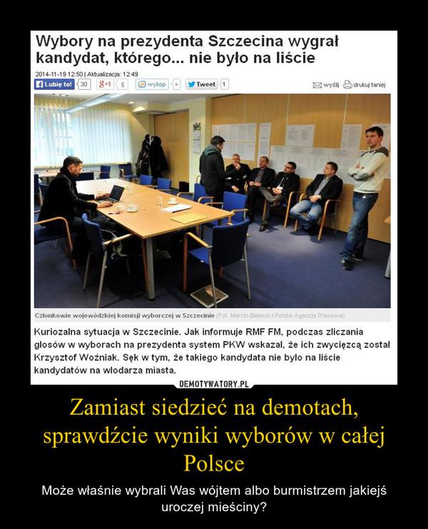 Zamiast siedzieć na demotach, sprawdźcie wyniki wyborów w całej Polsce – Może właśnie wybrali Was wójtem albo burmistrzem jakiejś uroczej mieściny?