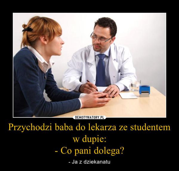 Przychodzi baba do lekarza ze studentem w dupie:- Co pani dolega? – - Ja z dziekanatu