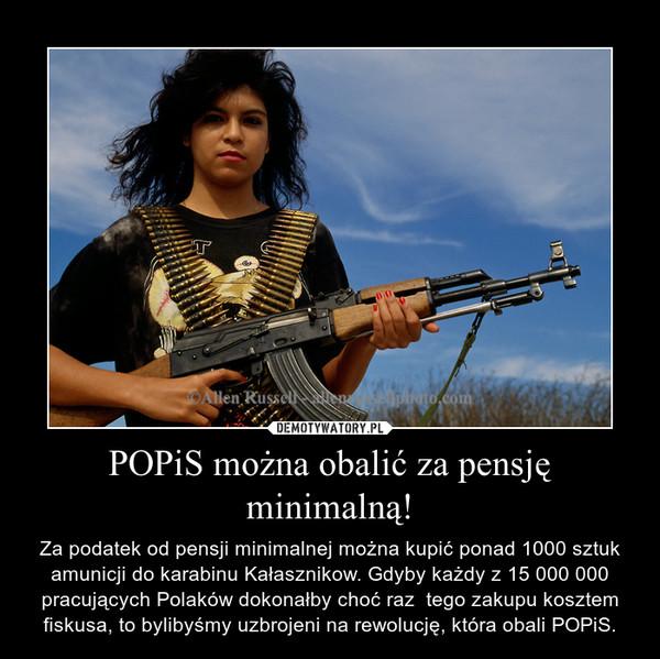 POPiS można obalić za pensję minimalną! – Za podatek od pensji minimalnej można kupić ponad 1000 sztuk amunicji do karabinu Kałasznikow. Gdyby każdy z 15 000 000 pracujących Polaków dokonałby choć raz  tego zakupu kosztem fiskusa, to bylibyśmy uzbrojeni na rewolucję, która obali POPiS.