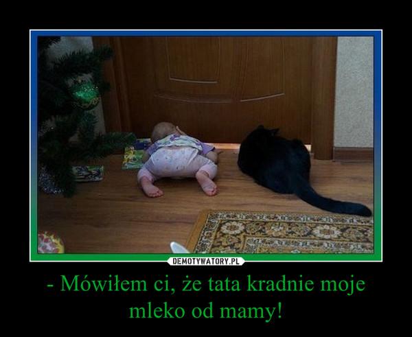 - Mówiłem ci, że tata kradnie moje mleko od mamy! –