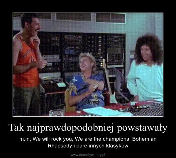 Tak najprawdopodobniej powstawały – m.in, We will rock you, We are the champions, Bohemian Rhapsody i pare innych klasyków