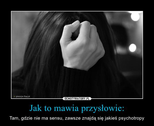 Jak to mawia przysłowie: – Tam, gdzie nie ma sensu, zawsze znajdą się jakieś psychotropy