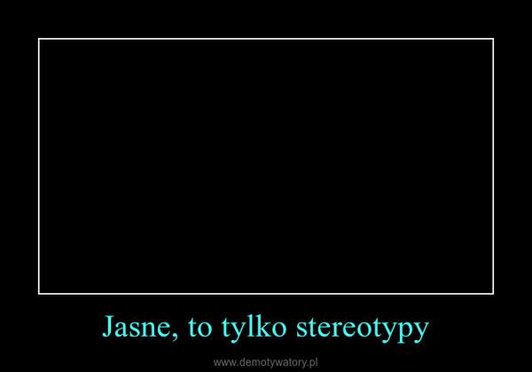 Jasne, to tylko stereotypy –