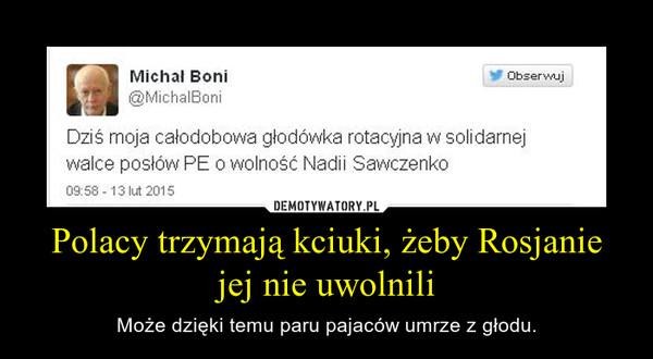 Polacy trzymają kciuki, żeby Rosjanie jej nie uwolnili – Może dzięki temu paru pajaców umrze z głodu.