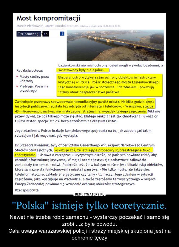 ''Polska'' istnieje tylko teoretycznie. – Nawet nie trzeba robić zamachu - wystarczy poczekać i samo się zrobi ...z byle powodu.Cała uwaga warszawskiej policji i straży miejskiej skupiona jest na ochronie tęczy