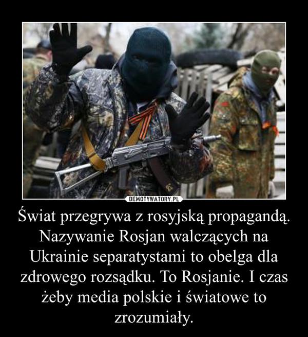 Świat przegrywa z rosyjską propagandą. Nazywanie Rosjan walczących na Ukrainie separatystami to obelga dla zdrowego rozsądku. To Rosjanie. I czas żeby media polskie i światowe to zrozumiały. –