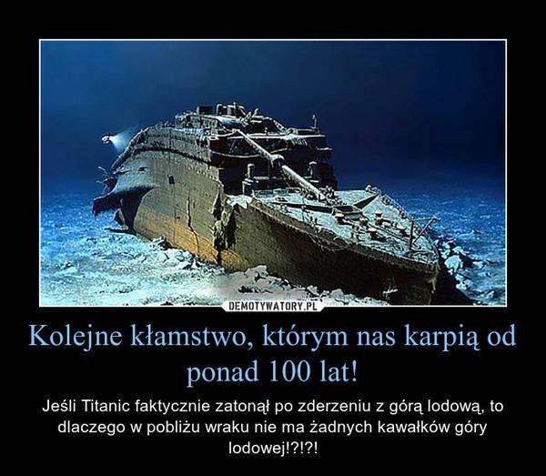 Kolejne kłamstwo, którym nas karpią od ponad 100 lat! – Jeśli Titanic faktycznie zatonął po zderzeniu z górą lodową, to dlaczego w pobliżu wraku nie ma żadnych kawałków góry lodowej!?!?!