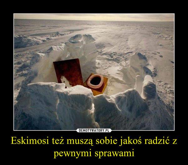 Eskimosi też muszą sobie jakoś radzić z pewnymi sprawami –