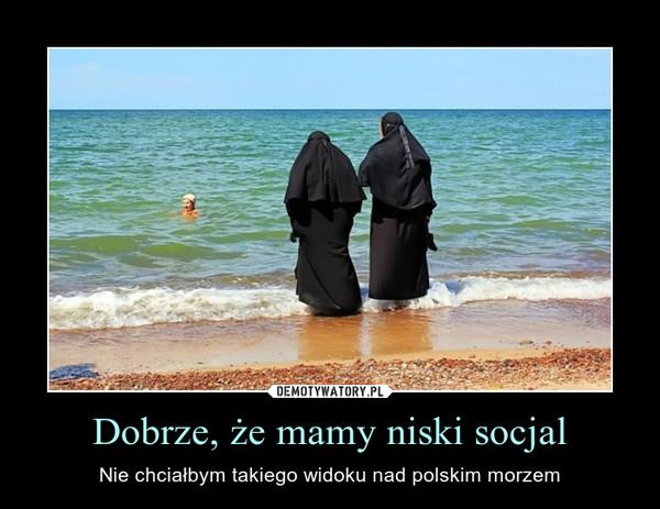 Dobrze, że mamy niski socjal – Nie chciałbym takiego widoku nad polskim morzem
