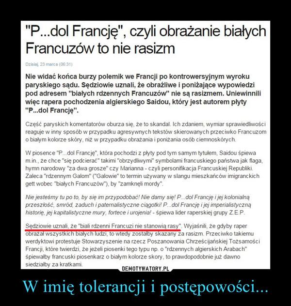 """W imię tolerancji i postępowości... –  """"P...dol Francję"""", czyli obrażanie białych Francuzów to nie rasizmNie widać końca burzy polemik we Francji po kontrowersyjnym wyroku paryskiego sądu. Sędziowie uznali, że obraźliwe i poniżające wypowiedzi pod adresem """"białych rdzennych Francuzów"""" nie są rasizmem. Uniewinnili więc rapera pochodzenia algierskiego Saidou, który jest autorem płyty """"P...dol Francję"""".Część paryskich komentatorów oburza się, że to skandal. Ich zdaniem, wymiar sprawiedliwości reaguje w inny sposób w przypadku agresywnych tekstów skierowanych przeciwko Francuzom o białym kolorze skóry, niż w przypadku obrażania i poniżania osób ciemnoskórych.W piosence """"P...dol Francję"""", która pochodzi z płyty pod tym samym tytułem, Saidou śpiewa m.in., że chce """"się podcierać"""" takimi """"obrzydliwymi"""" symbolami francuskiego państwa jak flaga, hymn narodowy """"za dwa grosze"""" czy Marianna - czyli personifikacja Francuskiej Republiki. Zaleca """"rdzennym Galom"""" (""""Galowie"""" to termin używany w slangu mieszkańców imigranckich gett wobec """"białych Francuzów""""), by """"zamknęli mordy"""".Nie jesteśmy tu po to, by się im przypodobać! Nie damy się! P...dol Francję i jej kolonialną przeszłość, smród, zaduch i paternalistyczne ciągotki! P...dol Francję i jej imperialistyczną historię, jej kapitalistyczne mury, fortece i urojenia! - śpiewa lider raperskiej grupy Z.E.P.Sędziowie uznali, że """"biali rdzenni Francuzi nie stanowią rasy"""". Wyjaśnili, że gdyby raper obrażał wszystkich białych ludzi, to wtedy zostałby skazany za rasizm. Przeciwko takiemu werdyktowi protestuje Stowarzyszenie na rzecz Poszanowania Chrześcijańskiej Tożsamości Francji, które twierdzi, że jeżeli piosenki tego typu np. o """"rdzennych algierskich Arabach"""" śpiewałby francuski piosenkarz o białym kolorze skory, to prawdopodobnie już dawno siedziałby za kratkami.Czytaj więcej na http://www.rmf24.pl/fakty/swiat/news-p-dol-francje-czyli-obrazanie-bialych-francuzow-to-nie-rasiz,nId,1702943#utm_source=paste&utm_medium=paste&utm_campaign=chr"""