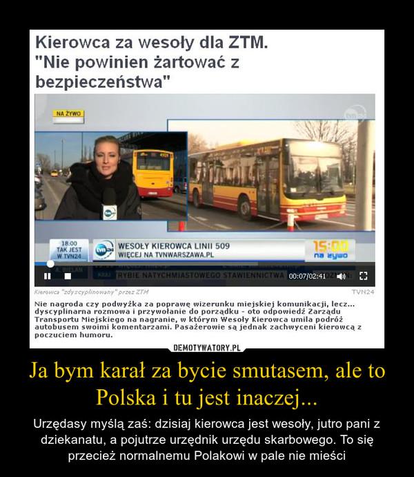 Ja bym karał za bycie smutasem, ale to Polska i tu jest inaczej... – Urzędasy myślą zaś: dzisiaj kierowca jest wesoły, jutro pani z dziekanatu, a pojutrze urzędnik urzędu skarbowego. To się przecież normalnemu Polakowi w pale nie mieści