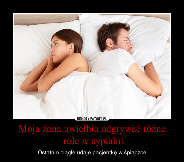 Moja żona uwielbia odgrywać różne role w sypialni – Ostatnio ciągle udaje pacjentkę w śpiączce