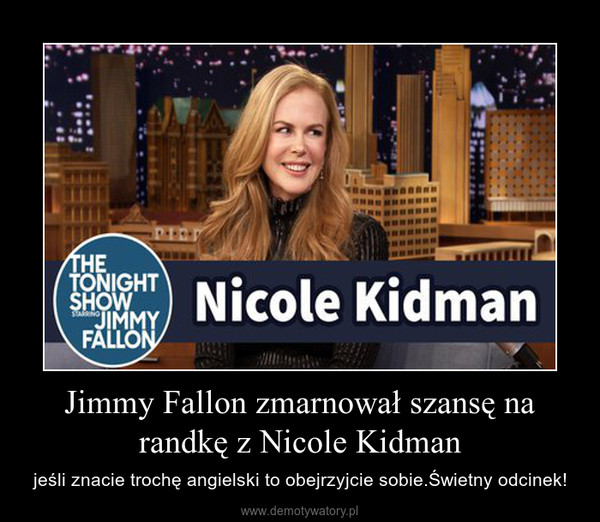 Jimmy Fallon zmarnował szansę na randkę z Nicole Kidman – jeśli znacie trochę angielski to obejrzyjcie sobie.Świetny odcinek!