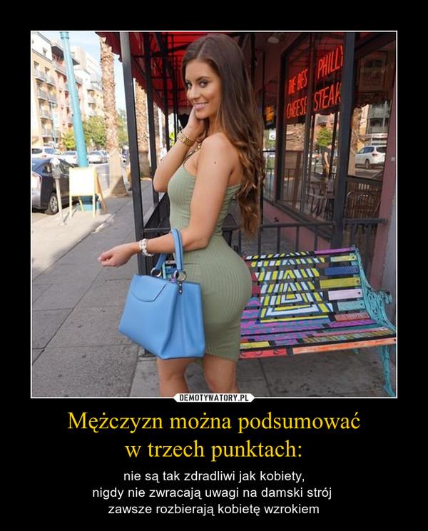 Mężczyzn można podsumowaćw trzech punktach: – nie są tak zdradliwi jak kobiety,nigdy nie zwracają uwagi na damski strój zawsze rozbierają kobietę wzrokiem