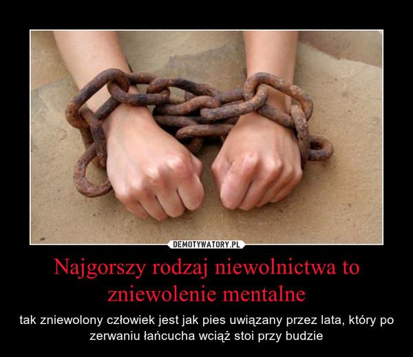Najgorszy rodzaj niewolnictwa to zniewolenie mentalne – Demotywatory.pl