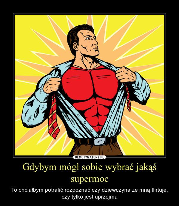 Gdybym mógł sobie wybrać jakąś supermoc – To chciałbym potrafić rozpoznać czy dziewczyna ze mną flirtuje, czy tylko jest uprzejma