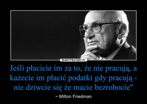 """Jeśli płacicie im za to, że nie pracują, a każecie im płacić podatki gdy pracują - nie dziwcie się że macie bezrobocie"""" – ~ Milton Friedman"""