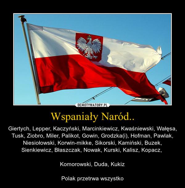 Wspaniały Naród.. – Giertych, Lepper, Kaczyński, Marcinkiewicz, Kwaśniewski, Wałęsa, Tusk, Ziobro, Miler, Palikot, Gowin, Grodzka(i), Hofman, Pawlak, Niesiołowski, Korwin-mikke, Sikorski, Kamiński, Buzek, Sienkiewicz, Błaszczak, Nowak, Kurski, Kalisz, Kopacz, Komorowski, Duda, KukizPolak przetrwa wszystko