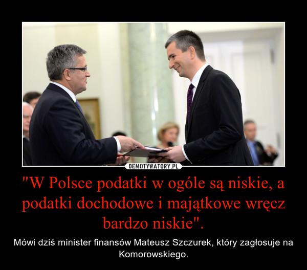 """""""W Polsce podatki w ogóle są niskie, a podatki dochodowe i majątkowe wręcz bardzo niskie"""". – Mówi dziś minister finansów Mateusz Szczurek, który zagłosuje na Komorowskiego."""