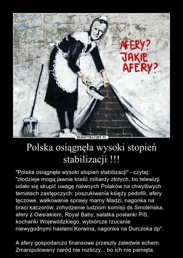 """Polska osiągnęła wysoki stopień stabilizacji !!! – """"Polska osiągnęła wysoki stopień stabilizacji"""" - czytaj: """"złodzieje mogą jawnie kraść miliardy złotych, bo telewizji udało się skupić uwagę naiwnych Polaków na chwytliwych tematach zastępczych: poszukiwania księży pedofili, afery tęczowe, wałkowanie sprawy mamy Madzi, nagonka na braci kaczorów, zohydzenie ludziom komisji ds Smoleńska, afery z Owsiakiem, Royal Baby, sałatka posłanki PiS, kochanki Wojewódzkiego, wybiórcze rzucanie niewygodnymi hasłami Korwina, nagonka na Durczoka itp"""".A afery gospodarczo finansowe przeszły zaledwie echem. Zmanipulowany naród nie rozliczy... bo ich nie pamięta."""