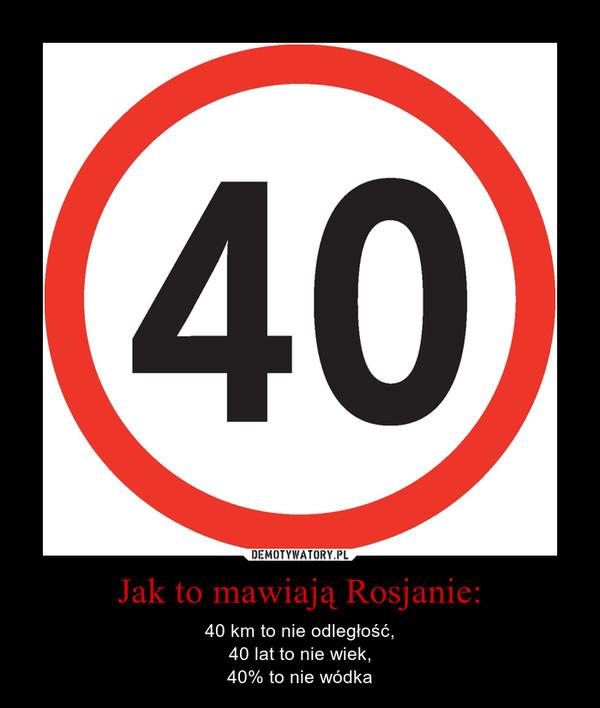 Jak to mawiają Rosjanie: – 40 km to nie odległość,40 lat to nie wiek,40% to nie wódka
