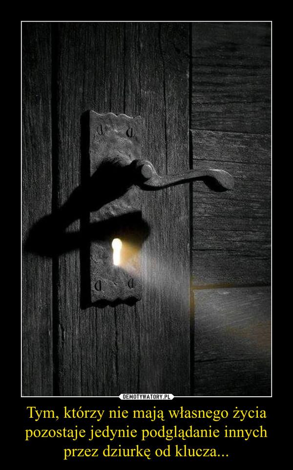 Tym, którzy nie mają własnego życia pozostaje jedynie podglądanie innych przez dziurkę od klucza... –